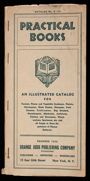 Practical books, catalog no. B-24, an illustrated catalog for farmers, flower and vegetable gardeners, florists, nurserymen...and all people in every department of human endeavor, Orange Judd Publishing Co., Inc., publishers, importers, booksellers, 15 East 26th Street, New York, New York
