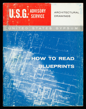 How to read blueprints, a USG advisory service prepared to help key personnel in the building industry, this manual produced by the United States Gypsum Company, 205 West Monroe Street, Chicago, Illinois