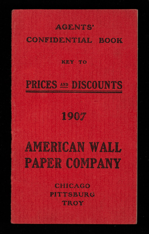Agents' confidential book, key to prices and discounts 1907, American Wall Paper Company, Chicago, Illinois; Pittsburgh, Pennsylvania; Troy, New York