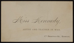 Trade card for Miss Kennedy, artist and teacher in wax, 17 Beacon Street, Boston, Mass., undated