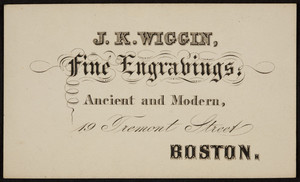 Trade card for J.K. Wiggin, fine engravings, 19 Tremont Street, Boston, Mass., undated