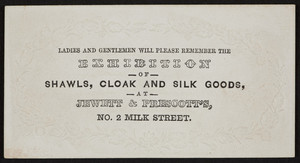 Trade card for exhibition of shawls, cloak and silk goods, Jewett & Prescott's, No. 2 Milk Street, Boston, Mass., undated