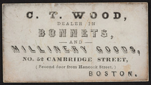 Trade card for C.T. Wood, bonnets and millinery goods, No. 52 Cambridge Street, Boston, Mass., undated
