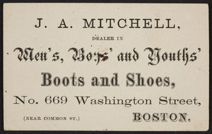 Trade card for J.A. Mitchell, men's boys' and youths' boots and shoes, No. 669 Washington Street, Boston, Mass., undated