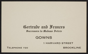 Trade card for Gertrude and Frances, gowns, 1 Harvard Street, Brookline, Mass., undated