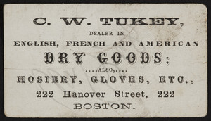 Trade card for C.W. Tukey, English, French, and American Dry Goods, 222 Hanover Street, Boston, Mass., undated
