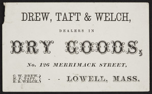 Trade card for Drew, Taft & Welch, dealers in dry goods, No. 126 Marrimack Street, Lowell, Mass., undated