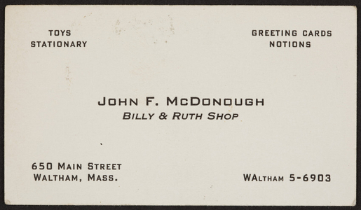 Business card for John F. McDonough, Billy & Ruth Shop, toys, stationery, greeting cards, notions, 650 Main Street, Waltham, Mass., undated