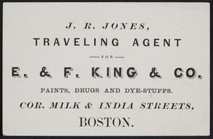 Business card for J.R. Jones, E. & F. King & Co., paints, drugs and dye-stuffs, corner Milk & India Streets, Boston, Mass., undated