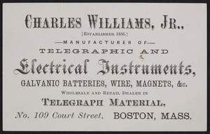 Trade card for Charles Williams, Jr., manufacturer of telegraphic and electrical instruments, No. 109 Court Street, Boston, Mass., undated