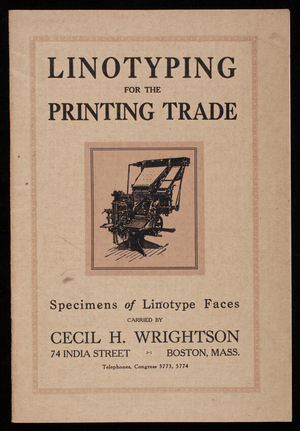 Linotyping for the printing trade, specimens of linotype faces carried by Cecil H. Wrightson, 74 India Street, Boston, Mass.