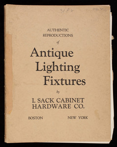 Authentic reproductions of antique lighting fixtures, by I. Sack Cabinet Hardware Co., 85 Charles Street, Boston, Mass. and 658 Lexington Avenue, New York