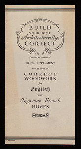 Build your home architecturally correct, consult an architect! Price supplement to the book of Correct woodwork for English and Norman French homes, Morgan Millwork Company, Baltimore, Maryland