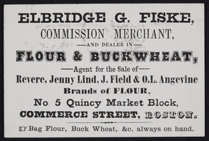 Trade card for Elbridge G. Fiske, commission merchant and dealer in flour & buckwheat, No. 5 Quincy Market Block, Commerce Street, Boston, Mass., undated