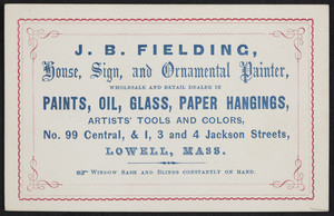 Trade card for J.B. Fielding, house, sign and ornamental painter, No. 99 Central and 1,3 and 4 Jackson Streets, Lowell, Mass., undated