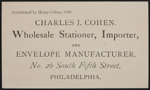 Trade card for Charles J. Cohen, wholesale stationer, importer and envelope manufacturer, No. 26 South Fifth Street, Philadelphia, Pennsylvania, undated
