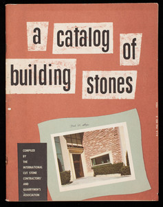 Catalog of building stones, compiled by The International Cut Stone Contractors' and Quarrymen's Association, 40 East 56th Street, Indianapolis, Indiana