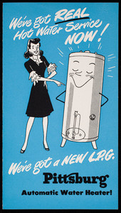 We've got real hot water service now! We've got a new L.P.G. Pittsburg Automatic Water Heater! Pittsburg Water Heater Company, Pittsburgh, Pennsylvania, undated