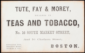 Trade card, Tute, Fay & Morey, dealers in teas and tobacco, No. 16 Southn Market Street, and 16 Chatham Street, Boston, Mass.