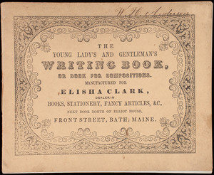 Young lady's and gentleman's writing book, or book for compositions, manufactured for Elisha Clark, dealer in books, stationery, fancy articles, &c., next door north of Elliot House, Front Street, Bath, Maine