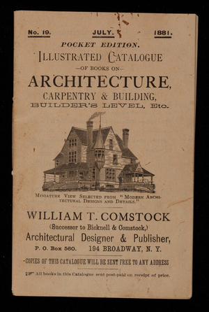 Illustrated catalogue of books on architecture, carpentry & building, builder's level, etc., pocket edition, no. 19, July 1881, William T. Comstock, architectural designer & publisher, P.O. Box 560, 194 Broadway, New York, New York