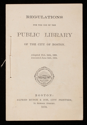 Regulations for the use of the Public Library of the city of Boston, adopted Feb. 24th, 1869, amended June 14th, 1870, Alfred Mudge & Son, city printers, 24 School Street, Boston, Mass.