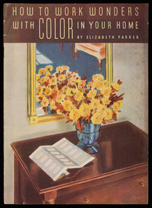 How to work wonders with color in your home, by Elizabeth Parker, Pittsburgh Plate Glass Company, Pittsburgh, Pennsylvania