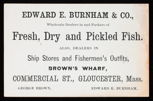 Trade card, Edward E. Burnham & Co., wholesale dealers in and packers of fresh, dry and pickled fish, Brown's Wharf, Commercial Street, Gloucester, Mass.