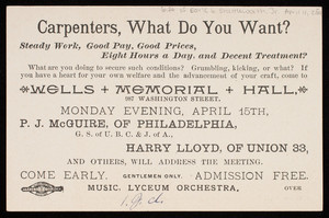 Carpenters, what do you want? steady work, good pay, good prices, eight hours a day, and decent treatment? Wells Memorial Hall, 987 Washington Street, Monday evening, April 15th