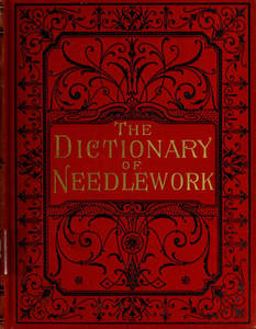 Dictionary of needlework : an encyclopaedia of artistic, plain, and fancy needlework dealing fully with the details of all the stitches employed, the method of working, the materials used, the meaning of technical terms, and, where necessary, tracing the origin and history of the various works described. Volume 1