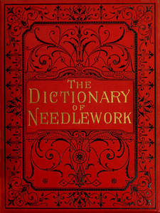 Dictionary of needlework : an encyclopaedia of artistic, plain, and fancy needlework dealing fully with the details of all the stitches employed, the method of working, the materials used, the meaning of technical terms, and, where necessary, tracing the origin and history of the various works described. Volume 4