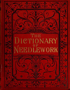 Dictionary of needlework : an encyclopaedia of artistic, plain, and fancy needlework dealing fully with the details of all the stitches employed, the method of working, the materials used, the meaning of technical terms, and, where necessary, tracing the origin and history of the various works described. Volume 6