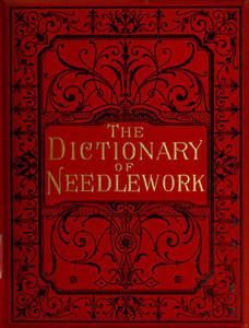 Dictionary of needlework : an encyclopaedia of artistic, plain, and fancy needlework dealing fully with the details of all the stitches employed, the method of working, the materials used, the meaning of technical terms, and, where necessary, tracing the origin and history of the various works described. Volume 3