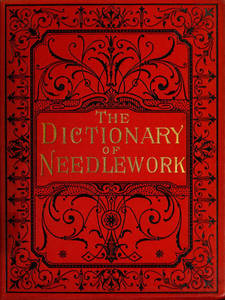 Dictionary of needlework : an encyclopaedia of artistic, plain, and fancy needlework dealing fully with the details of all the stitches employed, the method of working, the materials used, the meaning of technical terms, and, where necessary, tracing the origin and history of the various works described. Volume 5