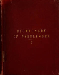 Dictionary of needlework : an encyclopaedia of artistic, plain, and fancy needlework : dealing fully with the details of all the stitches employed, the method of working, the materials used, the meaning of technical terms, and, where necessary, tracing the origin and history of the various works described. Volume 1
