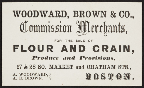 Trade card for Woodward, Brown & Co., commission merchants for flour, grain, produce, provisions, 27 & 28 South Market and Chatham Streets, Boston, Mass., undated
