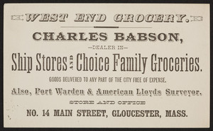 Trade card for the West End Grocery, ship stores and choice family groceries, Charles Babson, No. 14 Main Street, Gloucester, Mass., undated