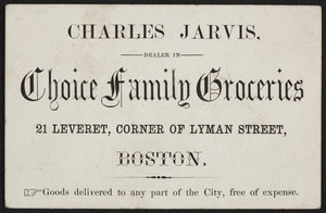 Trade card for Charles Jarvis, choice family groceries, 21 Leveret Street, corner of Lyman Street, Boston, Mass., undated