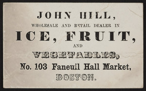 Trade card for John Hill, ice, fruit and vegetables, No. 103 Faneuil Hall Market, Boston, Mass., undated