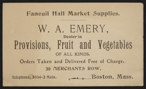 Trade card for W.A. Emery, dealer in provisions, fruit and vegetables of all kinds, 30 Merchants Row, Boston, Mass., undated