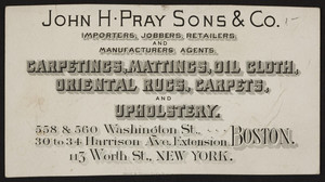 Trade card for John H. Pray Sons & Co., carpetings, 558 & 560 Washington Street, 30 to 34 Harrison Avenue Extension, Boston, Mass. and 113 Worth Street, New York, New York, undated