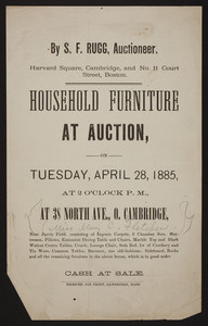 Household furniture at auction on Tuesday, April 28, 1885, at 2 o'clock p.m., at 38 North Avenue, O. Cambridge, by S.F. Rugg, auctioneer, Harvard Square, Cambridge and No. 11 Court Street, Boston, Mass., April 28, 1885