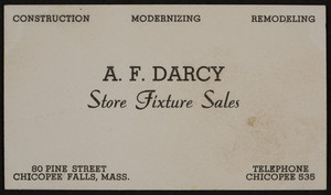 Trade card for A.F. Darcy, store fixture sales, construction, modernizing, remodeling, 80 Pine Street, Chicopee Falls, Mass., undated