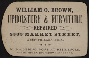 Trade card for William O. Brown, upholstery & furniture repaired, 3505 Market Street, West-Philadelphia, Pennsylvania, undated