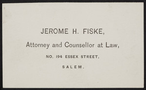 Business card for Jerome H. Fiske, attorney and counsellor at law, No. 194 Essex Street, Salem, Mass., undated