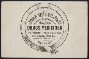 Trade card for John Wilson, Jr. & Co., importers & wholesale dealers in drugs, medicines, 158 Washington Street, opposite School Street, Boston, Mass., undated