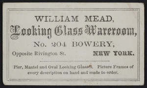 Trade card for William Mead, looking glass wareroom, No. 204 Bowery, opposite Rivington Street, New York, New York, undated