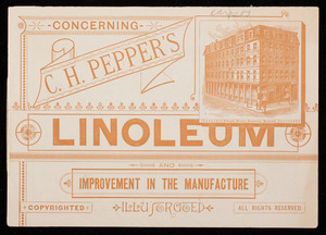 Concerning C.H. Pepper's Linoleum and improvement in the manufacture illustrated, C.H. Pepper, 68 and 70 Summer Street, Boston, Mass. and 1319 and 1321 Broadway, New York, New York