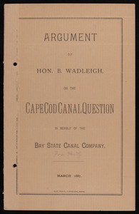 """Argument of Hon. B. Wadleigh on the Cape Cod Canal Question in behalf of the Bay State Canal Company"""