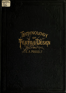 Technology of textile design : Being a practical treatise on the construction and application of weaves for all textile fabrics, with minute reference to the latest inventions for weaving. Containing also an appendix showing the analysis and giving the calculations necessary for the manufacture of the various textile fabrics